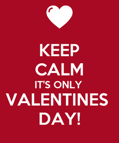 Poster: KEEP CALM IT'S ONLY  VALENTINES  DAY!