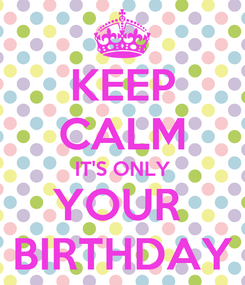 Poster: KEEP CALM IT'S ONLY YOUR  BIRTHDAY