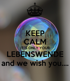 Poster: KEEP CALM IT´S ONLY YOUR LEBENSWENDE and we wish you....