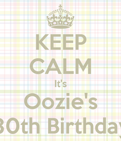 Poster: KEEP CALM It's Oozie's 30th Birthday