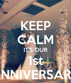 Poster: KEEP CALM IT'S OUR 1st ANNIVERSARY