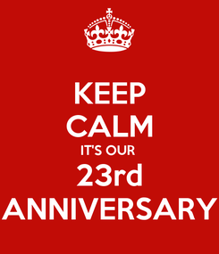 Poster: KEEP CALM IT'S OUR  23rd ANNIVERSARY