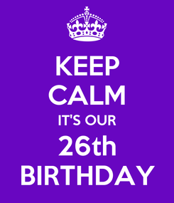Poster: KEEP CALM IT'S OUR 26th BIRTHDAY