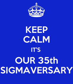 Poster: KEEP CALM IT'S  OUR 35th SIGMAVERSARY