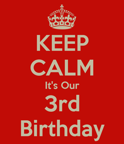 Poster: KEEP CALM It's Our 3rd Birthday