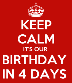 Poster: KEEP CALM IT'S OUR  BIRTHDAY  IN 4 DAYS