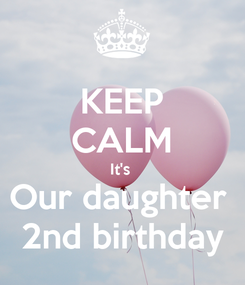 Poster: KEEP CALM It's  Our daughter  2nd birthday