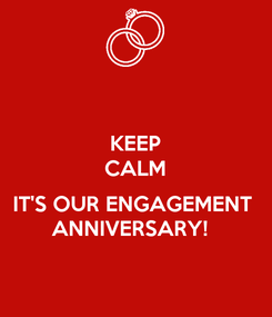 Poster: KEEP CALM  IT'S OUR ENGAGEMENT  ANNIVERSARY!