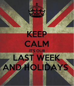 Poster: KEEP CALM IT'S OUR LAST WEEK AND HOLIDAYS