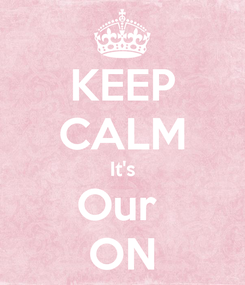 Poster: KEEP CALM It's Our  ON