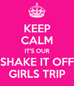 Poster: KEEP CALM IT'S OUR SHAKE IT OFF GIRLS TRIP