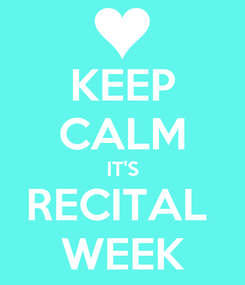 Poster: KEEP CALM IT'S RECITAL  WEEK
