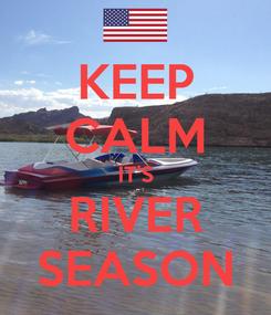 Poster: KEEP CALM IT'S RIVER SEASON