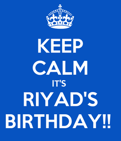 Poster: KEEP CALM IT'S  RIYAD'S BIRTHDAY!!
