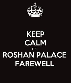 Poster: KEEP CALM IT'S  ROSHAN PALACE  FAREWELL