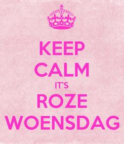 Poster: KEEP CALM IT'S ROZE WOENSDAG