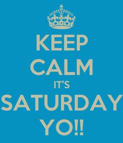 Poster: KEEP CALM IT'S SATURDAY YO!!
