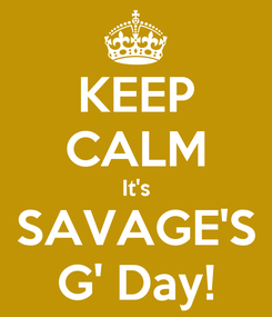 Poster: KEEP CALM It's SAVAGE'S G' Day!