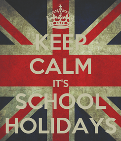 Poster: KEEP CALM IT'S SCHOOL HOLIDAYS
