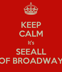 Poster: KEEP CALM It's SEEALL OF BROADWAY
