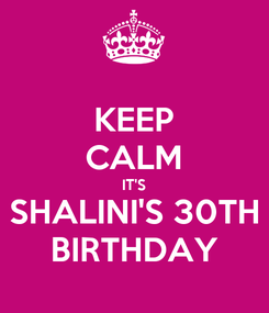 Poster: KEEP CALM IT'S SHALINI'S 30TH BIRTHDAY