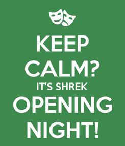 Poster: KEEP CALM? IT'S SHREK OPENING NIGHT!