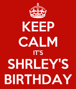 Poster: KEEP CALM IT'S SHRLEY'S BIRTHDAY