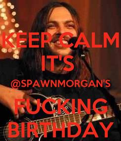 Poster: KEEP CALM IT'S  @SPAWNMORGAN'S FUCKING BIRTHDAY