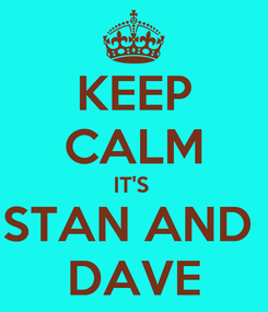 Poster: KEEP CALM IT'S  STAN AND  DAVE