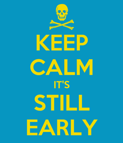 Poster: KEEP CALM IT'S STILL EARLY