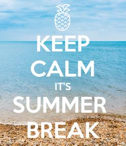 Poster: KEEP CALM IT'S SUMMER  BREAK