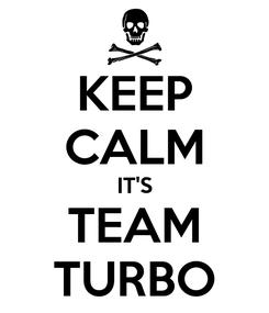 Poster: KEEP CALM IT'S TEAM TURBO