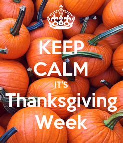 Poster: KEEP CALM IT'S Thanksgiving Week