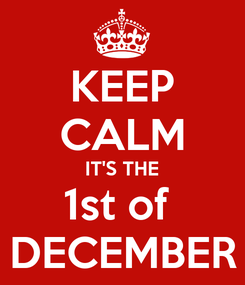 Poster: KEEP CALM IT'S THE 1st of  DECEMBER