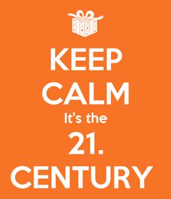 Poster: KEEP CALM It's the 21. CENTURY