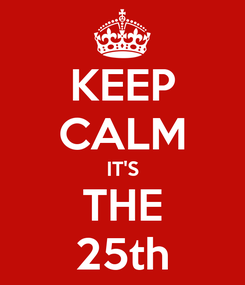 Poster: KEEP CALM IT'S THE 25th