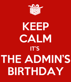 Poster: KEEP CALM IT'S  THE ADMIN'S  BIRTHDAY