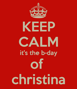 Poster: KEEP CALM it's the b-day of  christina