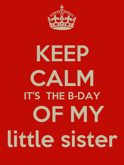 Poster: KEEP CALM IT'S  THE B-DAY   OF MY little sister