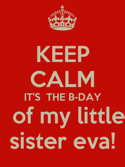 Poster: KEEP CALM IT'S  THE B-DAY   of my little sister eva!