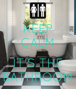 Poster: KEEP CALM  IT'S THE BATHROOM