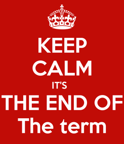 Poster: KEEP CALM IT'S   THE END OF The term