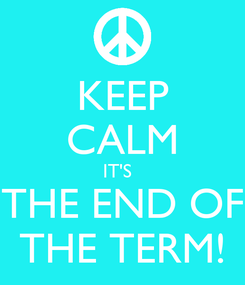 Poster: KEEP CALM IT'S   THE END OF THE TERM!