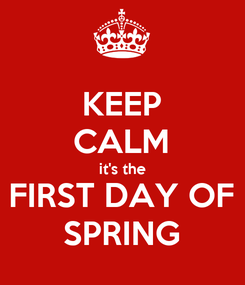 Poster: KEEP CALM it's the FIRST DAY OF SPRING