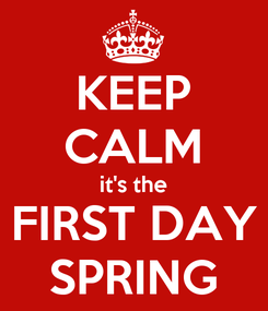 Poster: KEEP CALM it's the FIRST DAY SPRING