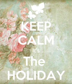 Poster: KEEP CALM It's The  HOLIDAY