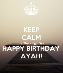 Poster: KEEP CALM It's The King's Day HAPPY BIRTHDAY AYAH!