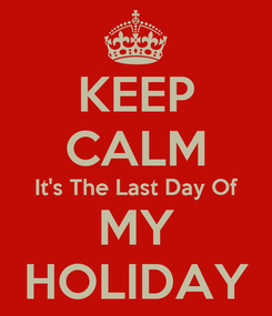 Poster: KEEP CALM It's The Last Day Of MY HOLIDAY