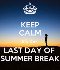 Poster: KEEP CALM It's the  LAST DAY OF  SUMMER BREAK