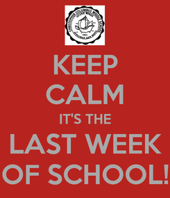 Poster: KEEP CALM IT'S THE LAST WEEK OF SCHOOL!